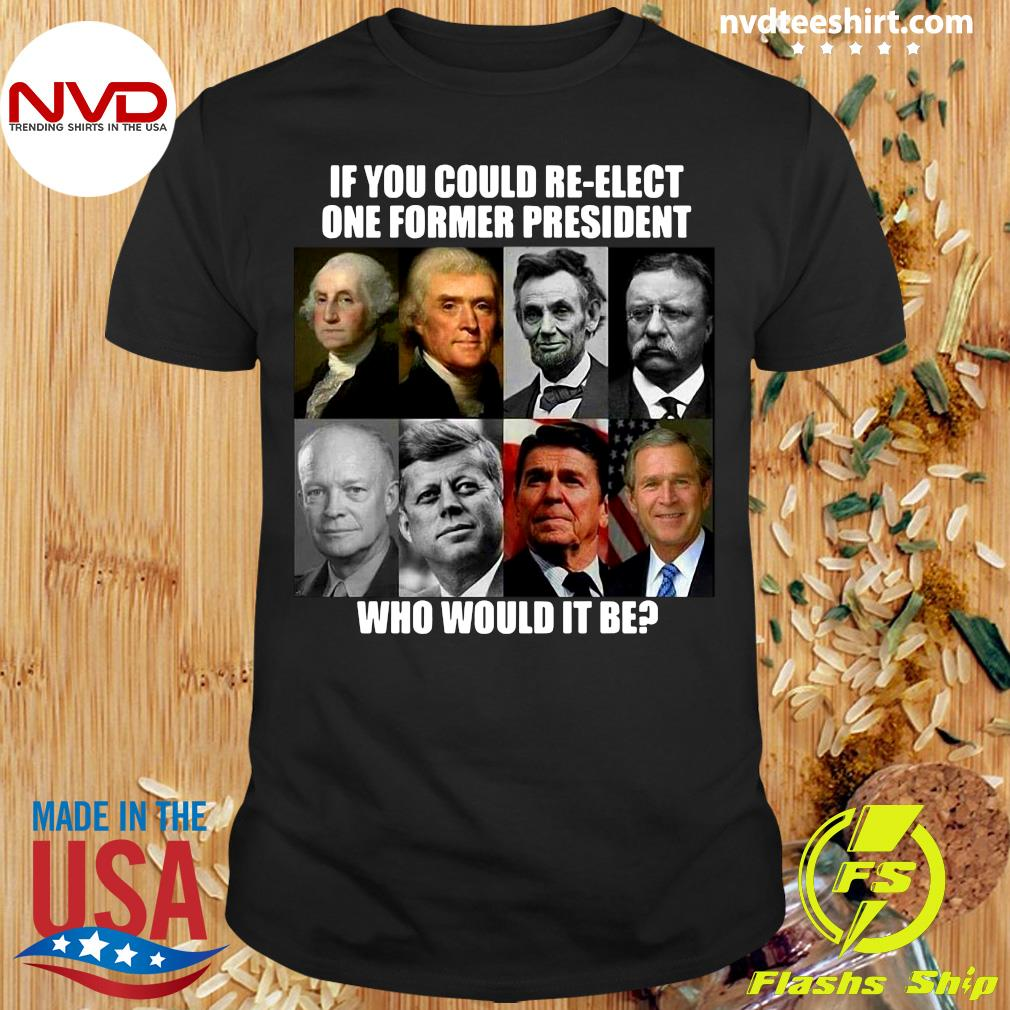 Official If You Could Re-elect One Former President Who Would It Be T-shirt