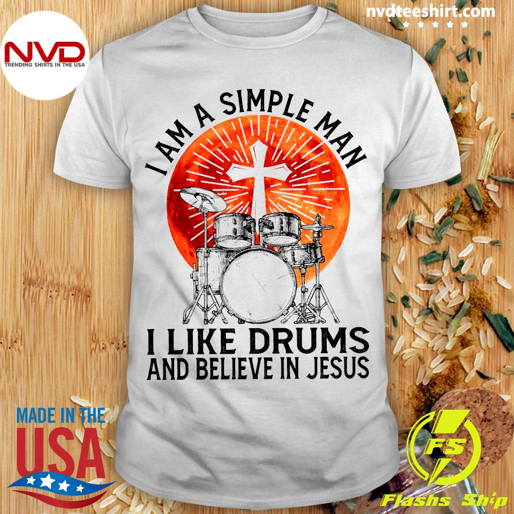 Official I Am A Simple Man I Like Drums And Believe In Jesus T-shirt