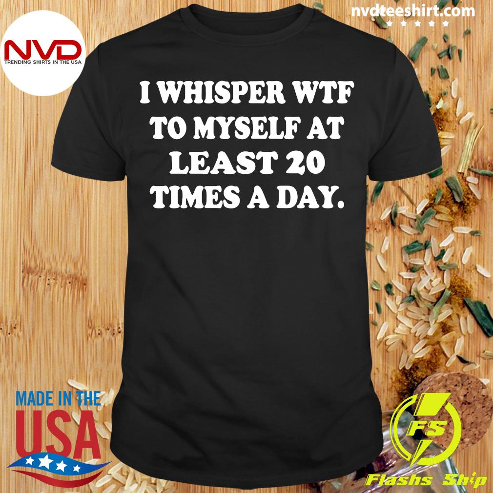 Official I Whisper Wtf To Myself At Least 20 Times A Day T-shirt