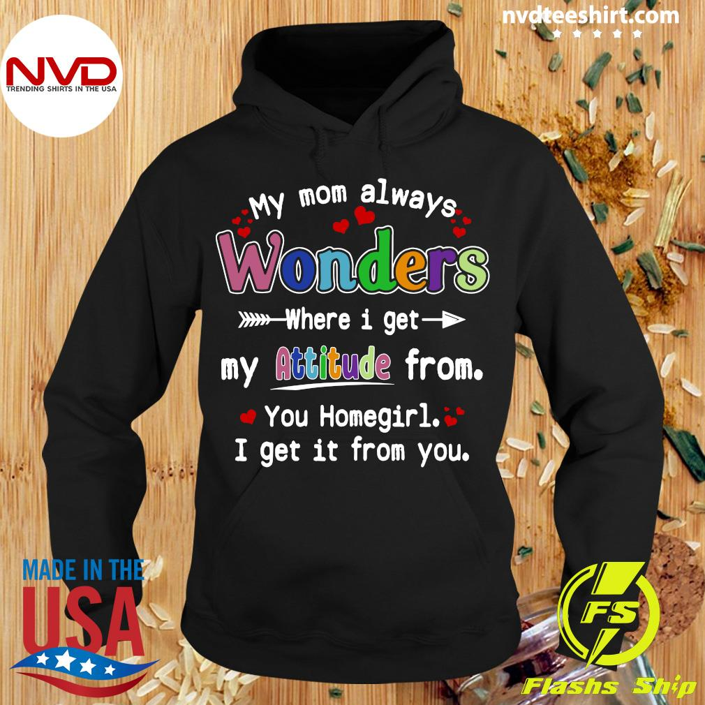 Official My Mom Always Wonders Where I Get My Attitude From You Homegirl I Get It From You T-s Hoodie