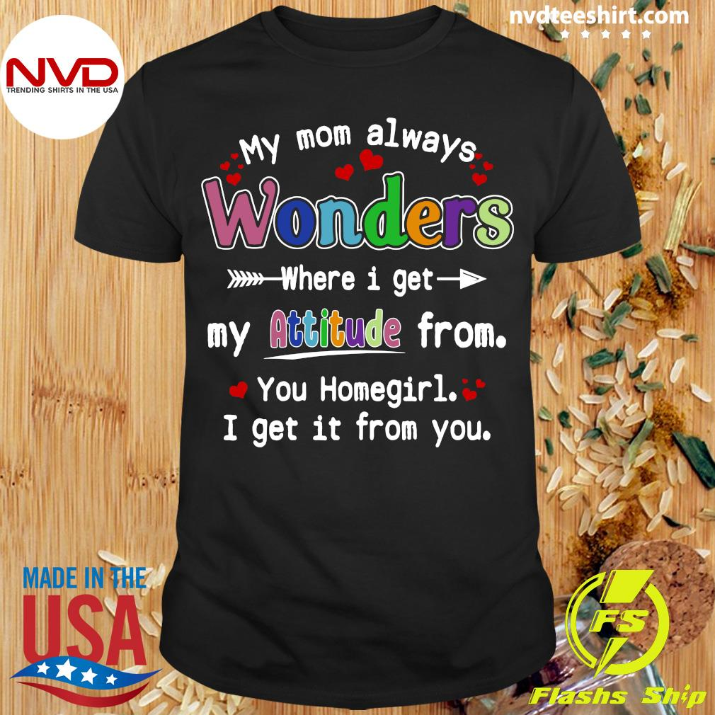 Official My Mom Always Wonders Where I Get My Attitude From You Homegirl I Get It From You T-shirt