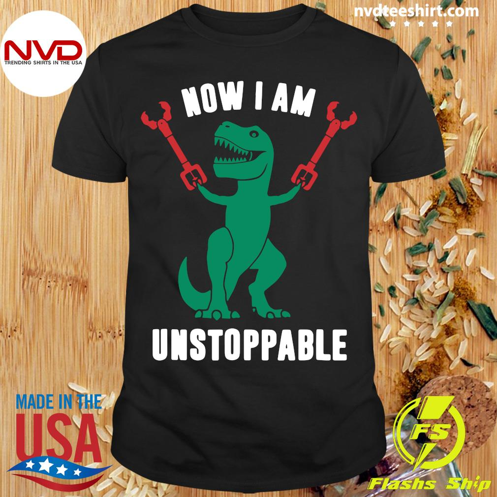 Official T-Rex Now I Am Unstoppable T-shirt
