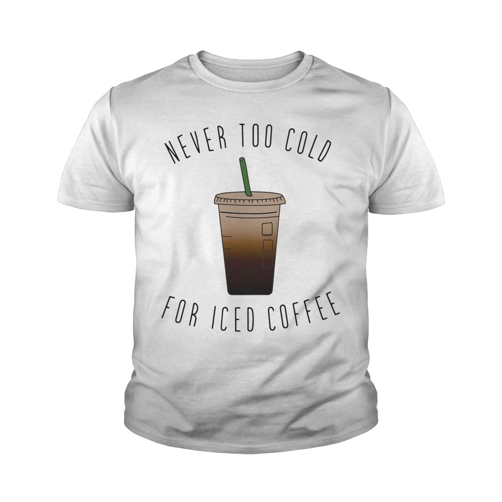 Never Too Cold For Iced Coffee Shirt, Hoodie, Longsleeve