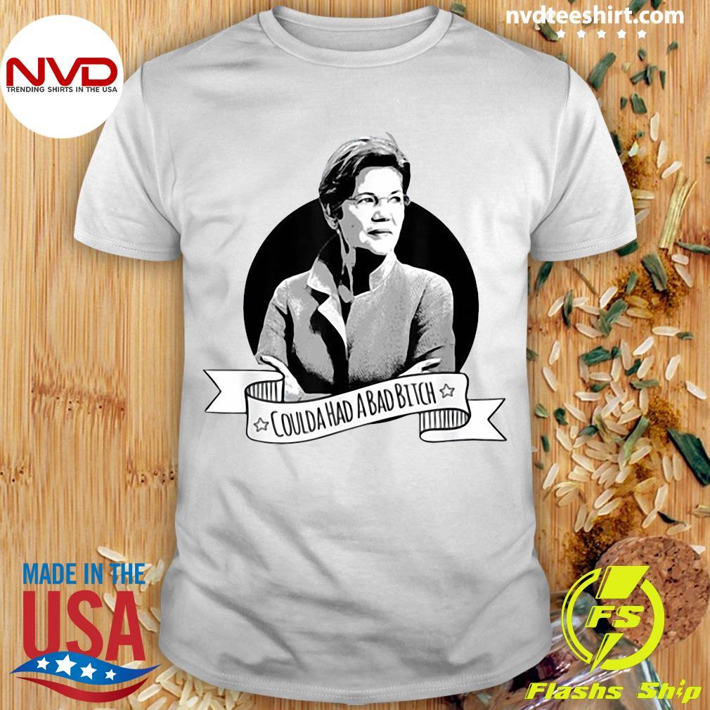 Elizabeth Warren Coulda Had a Bad Bitch Funny Shirt