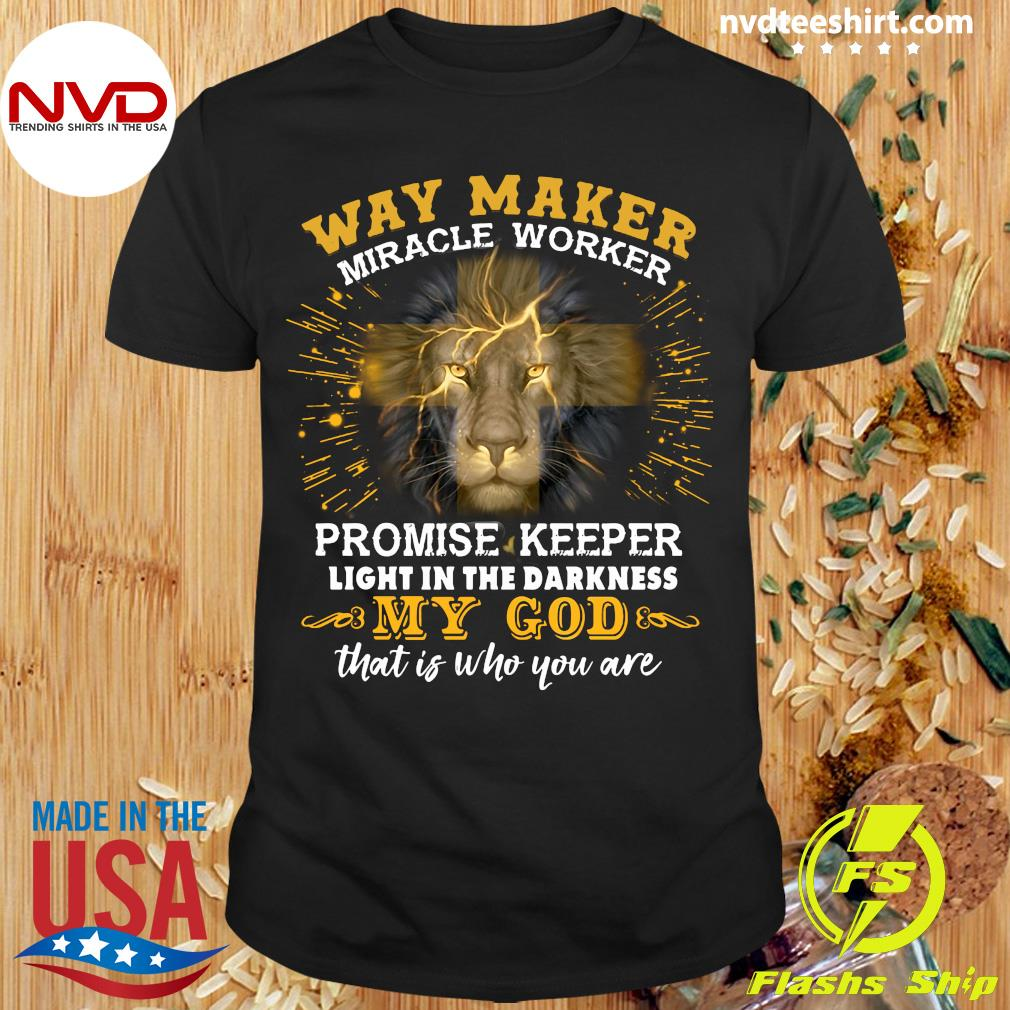 Lion Way Maker Miracle Worker Promise Keeper Light In The Darkness My God That Is Who You Are Shirt