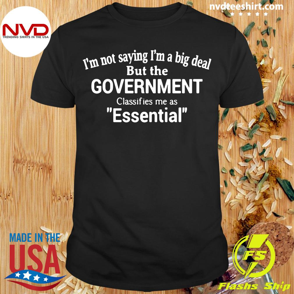 Official I'm Not Saying I'm A Big Deal But The Government Classifies Me As Essential Shirt