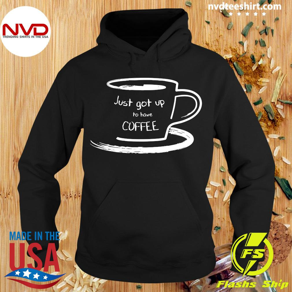 Official Just Got Up For Coffee Shirt Hoodie