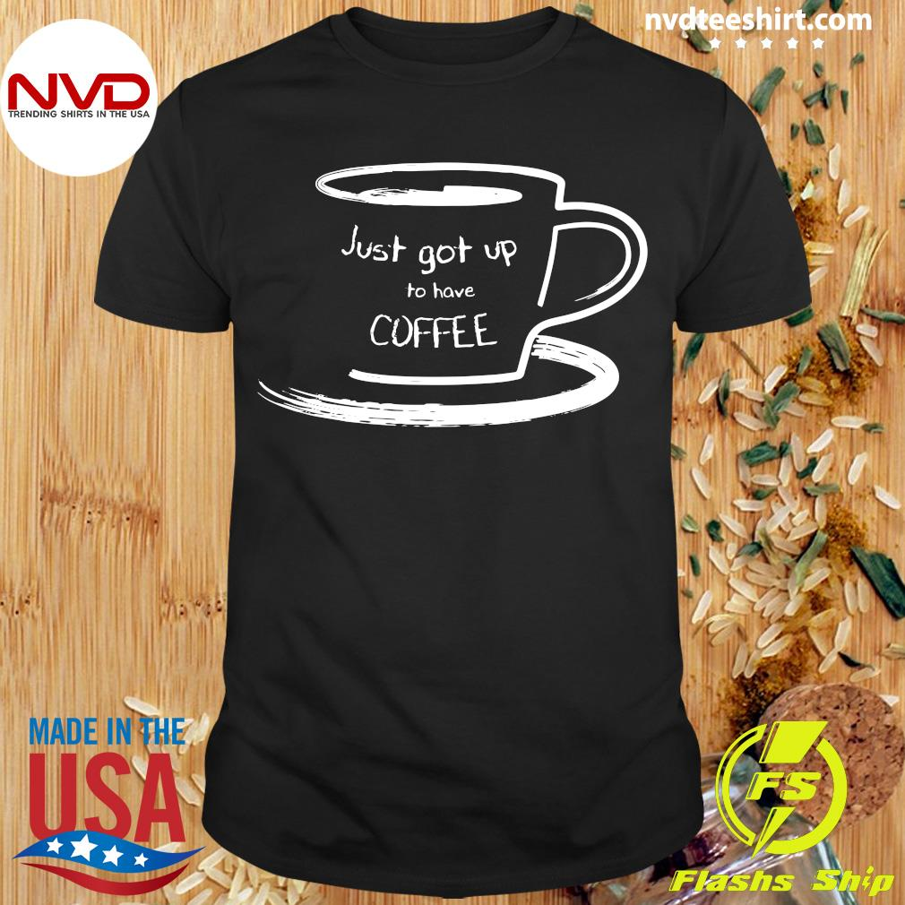 Official Just Got Up For Coffee Shirt