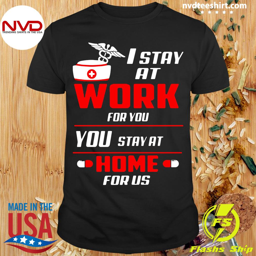 Official Nurse I Stay At Work For You You Stay At Home For Us Shirt