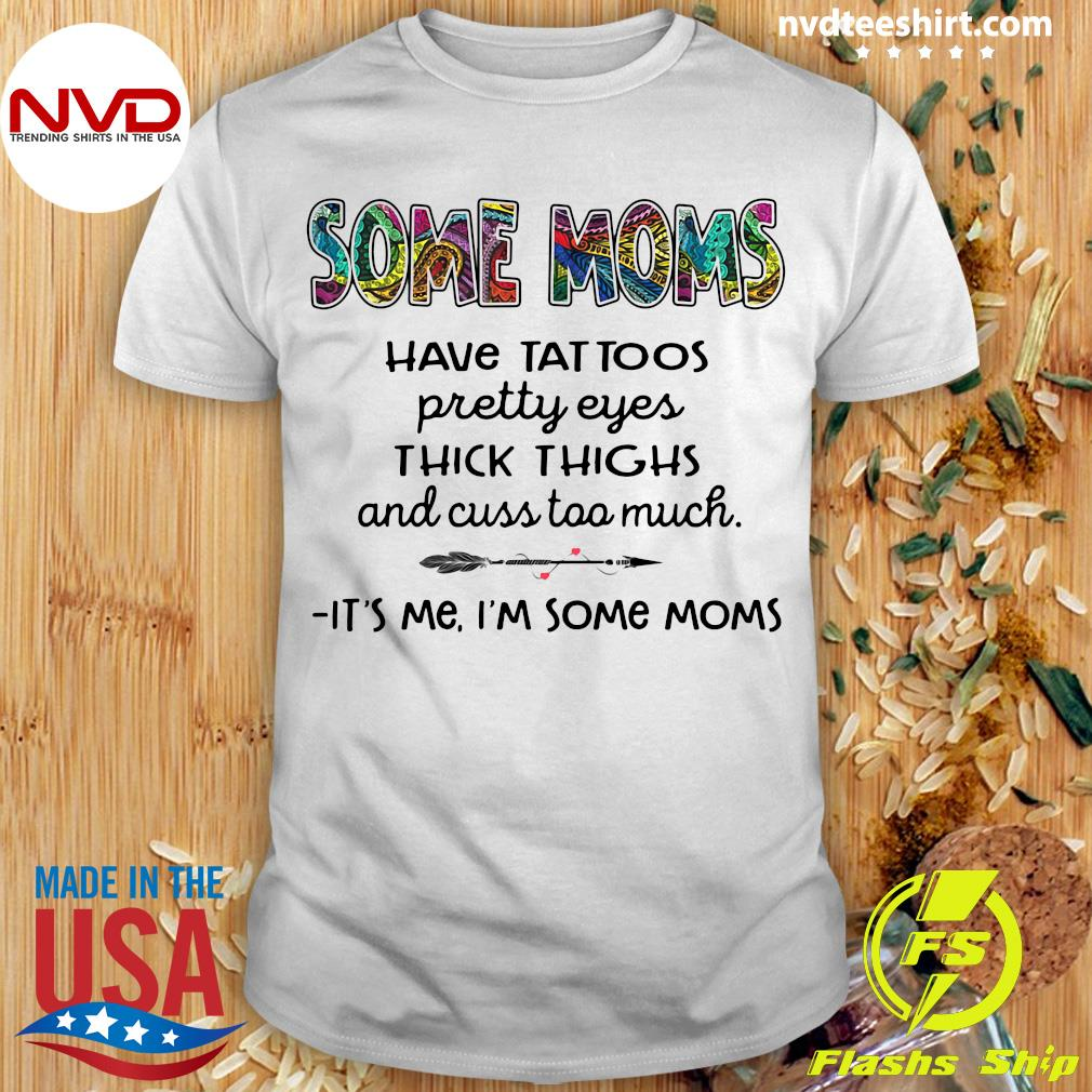 Official Some Moms Have Tattoo Cuss Too Much It's Me I'm Some Moms Shirt