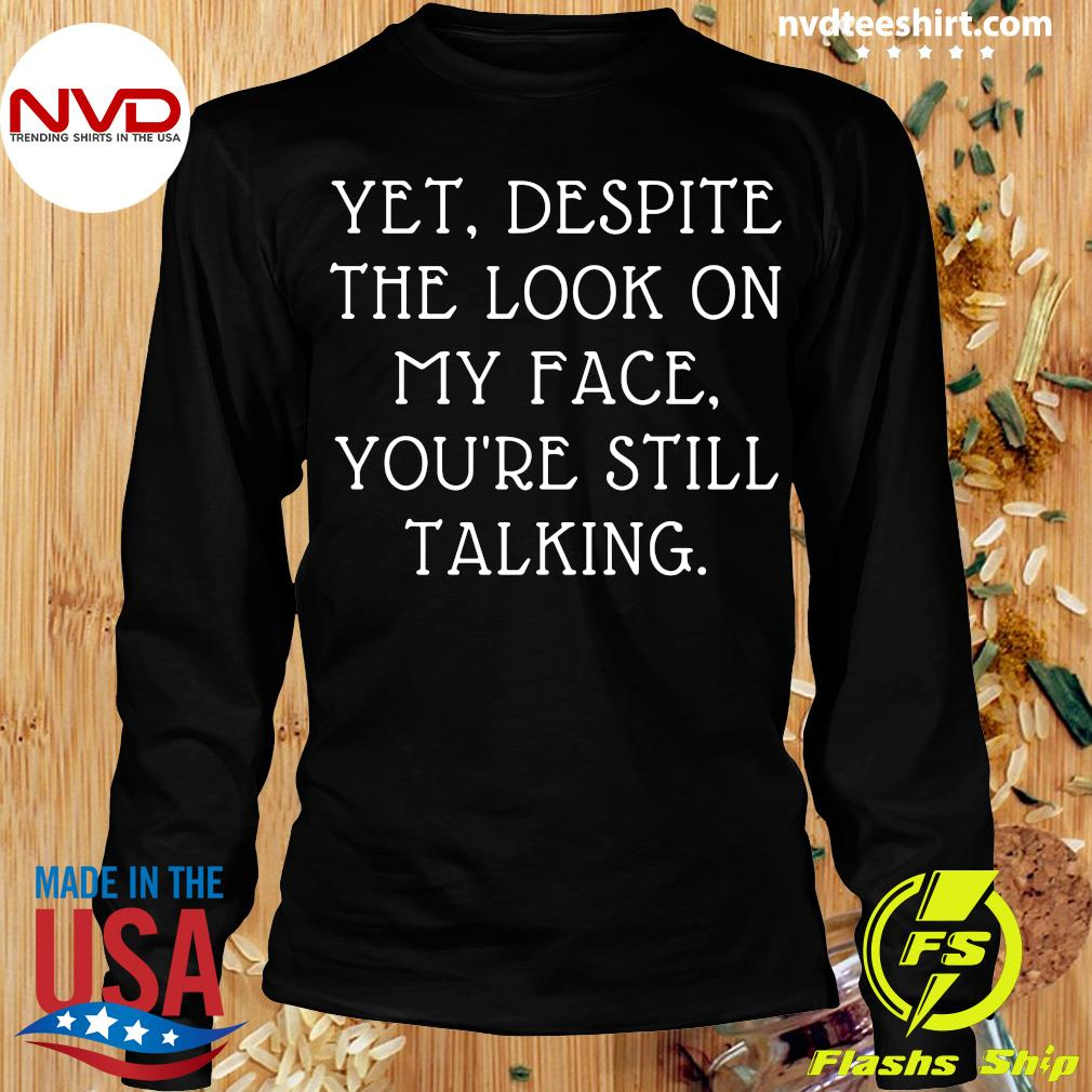 Yet Despite The Look On My Face You're Still Talking Shirt Longsleeve