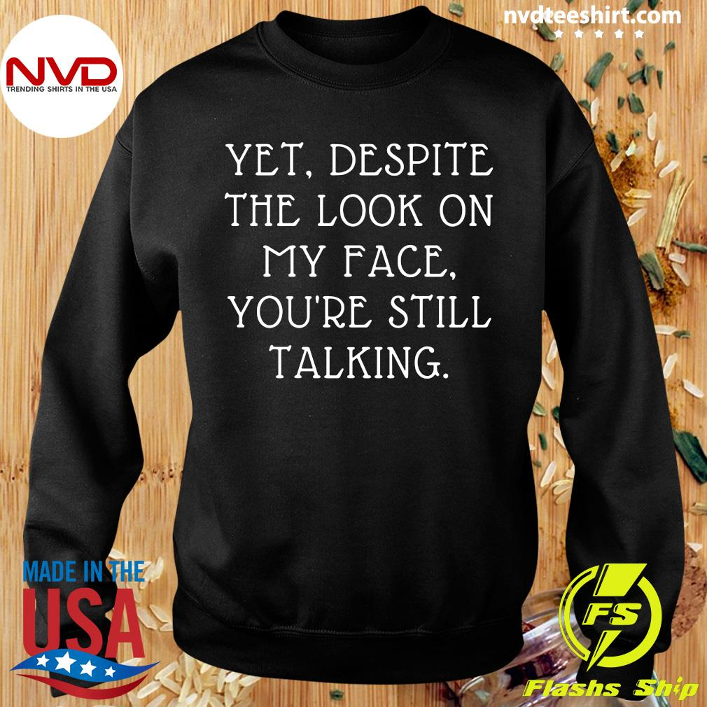 Yet Despite The Look On My Face You're Still Talking Shirt Sweater