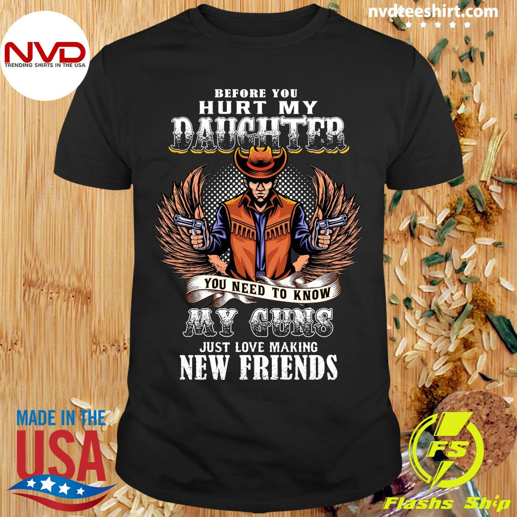 Before You Hurt My Daughter My Guns Just Love Making New Friends Shirt