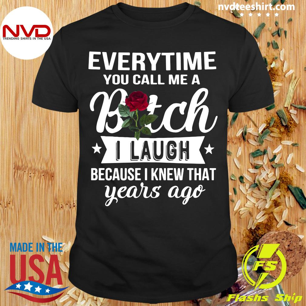 Everytime You Call Me A Bitch I Laugh Because I Knew That Years Ago Shirt