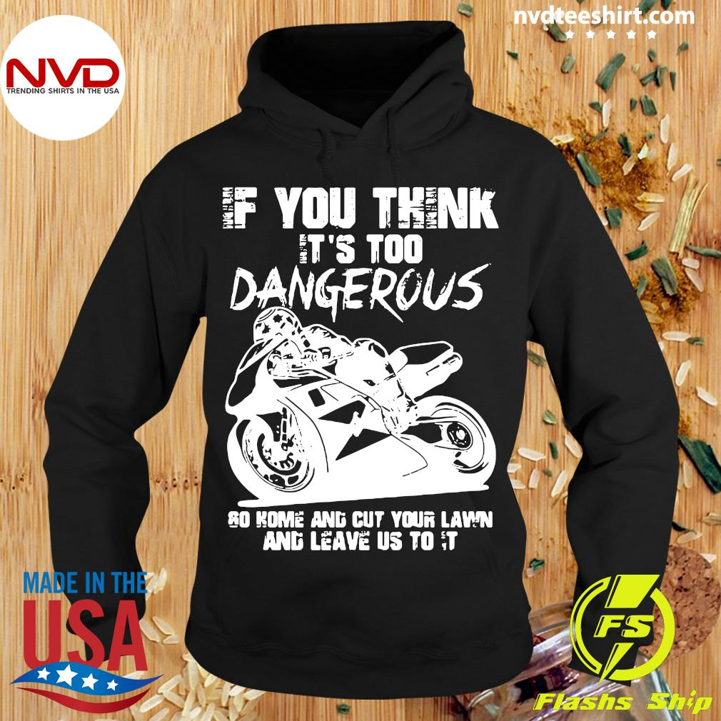 If You Think It's Too Dangerous Go Home And Cut Your Lawn And Leave Us To It Shirt Hoodie
