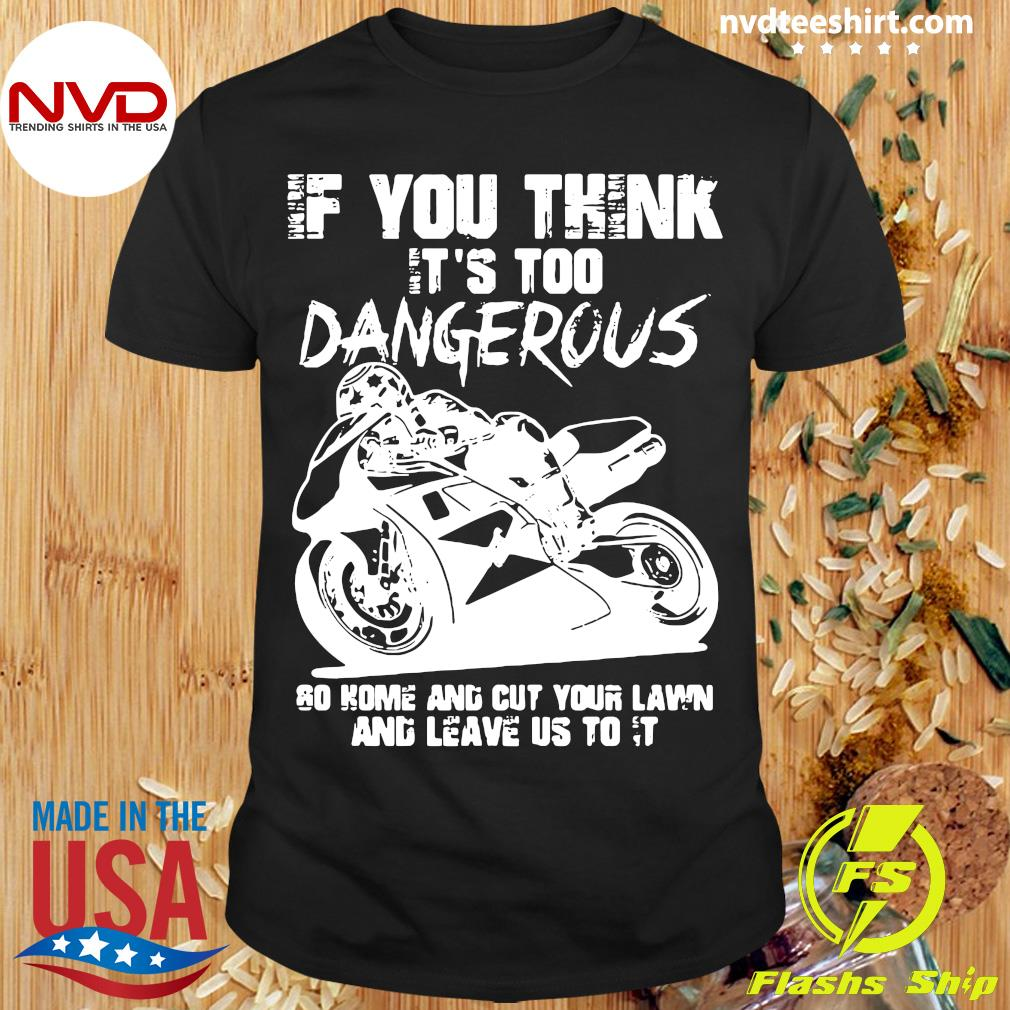 If You Think It's Too Dangerous Go Home And Cut Your Lawn And Leave Us To It Shirt