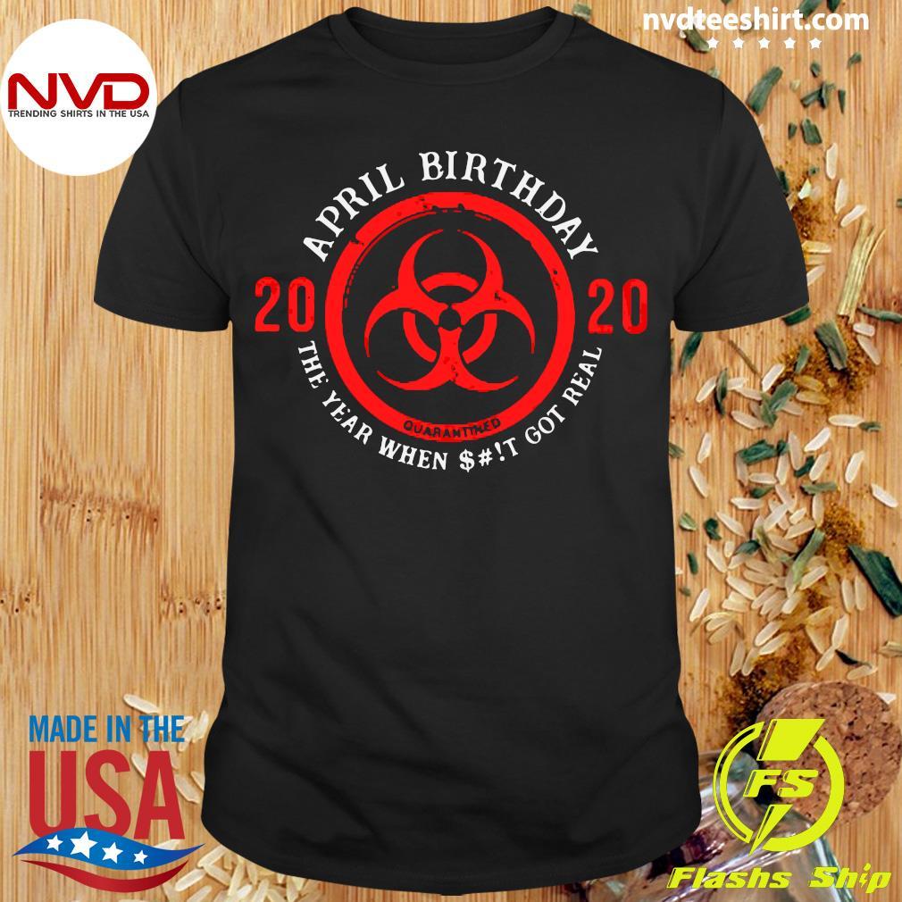 Official April Birthday 2020 Shit Got Real Biohazard Symbol Shirt