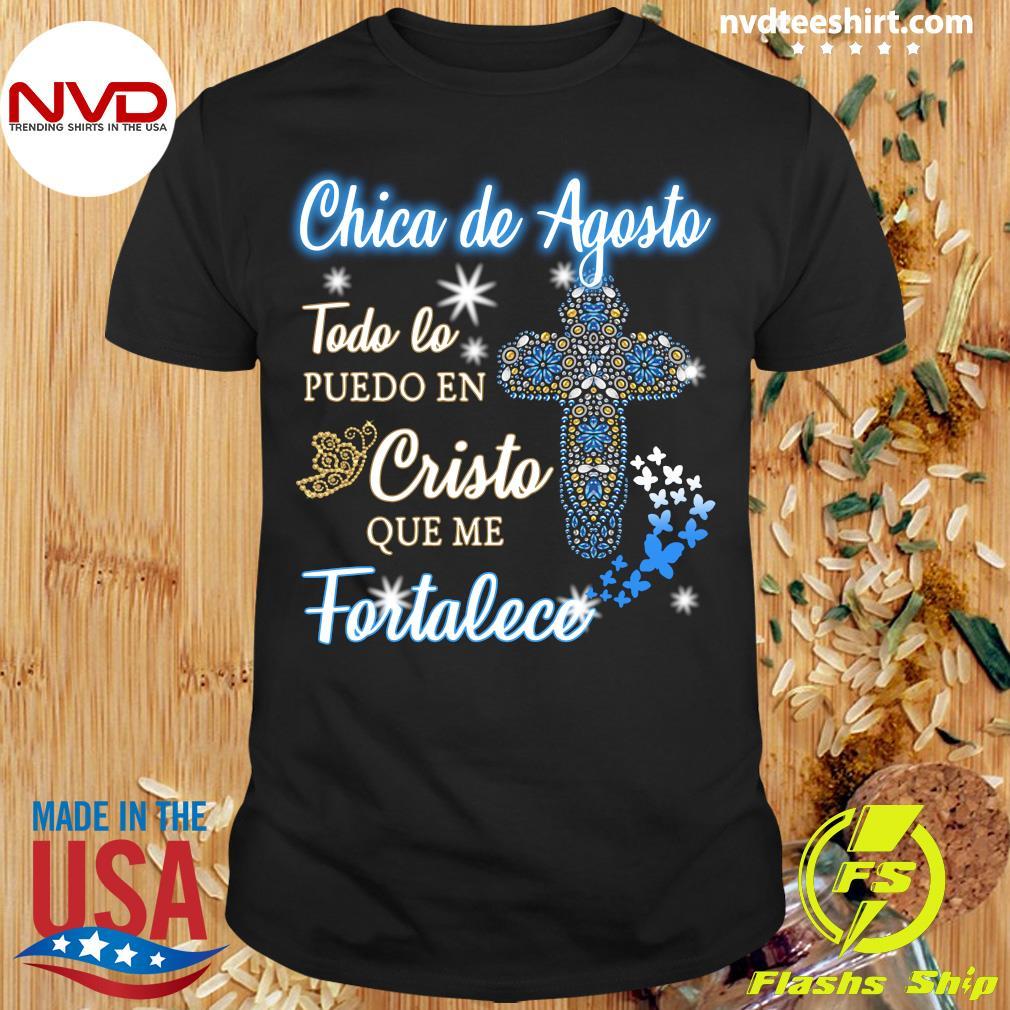 Official Chica De Agosto Todo Lo Puedo En Cristo Que Me Fortalece Shirt
