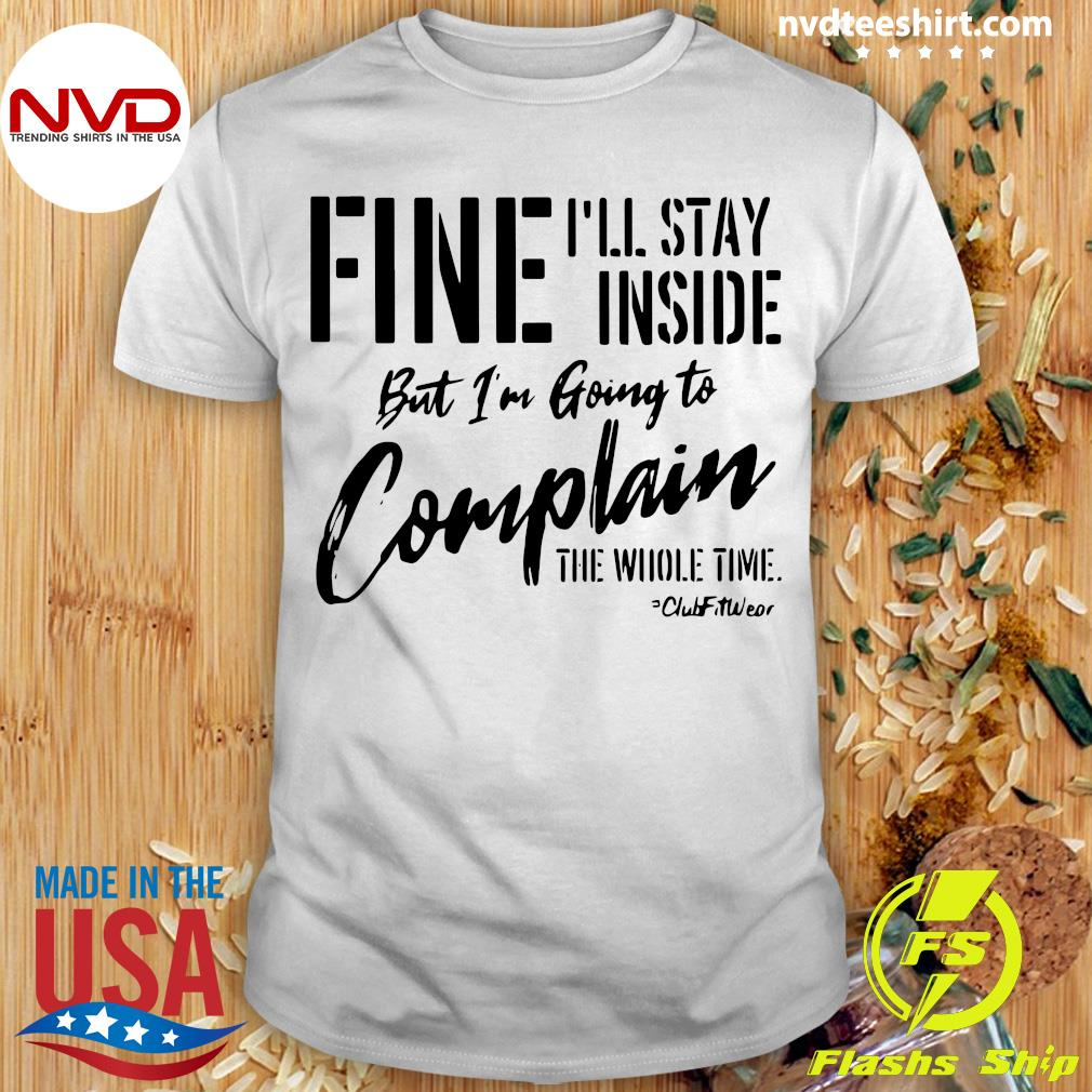 Official Fine I'll Stay Inside But I'm Going To Complain The Whole Time Shirt