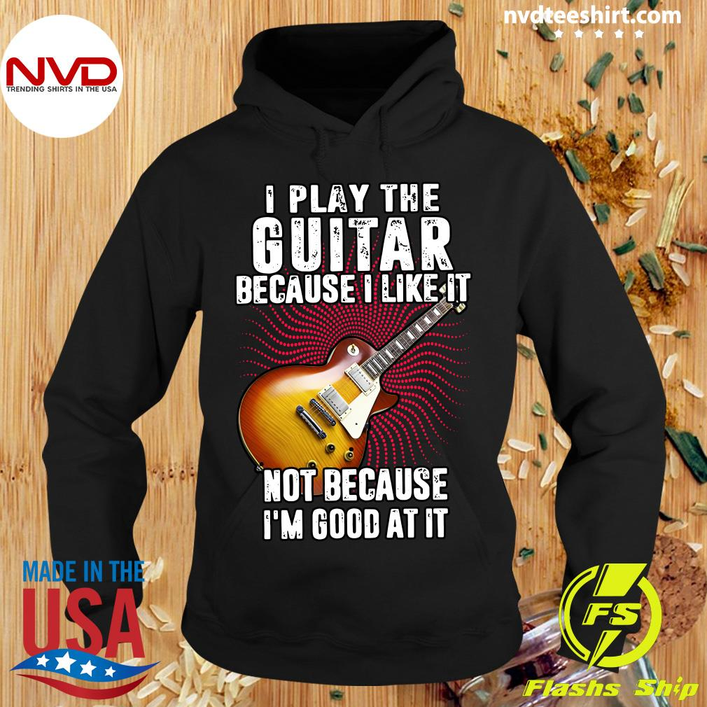Official I Play The Guitar Because I Like It Not Because I'm Good At It Shirt Hoodie