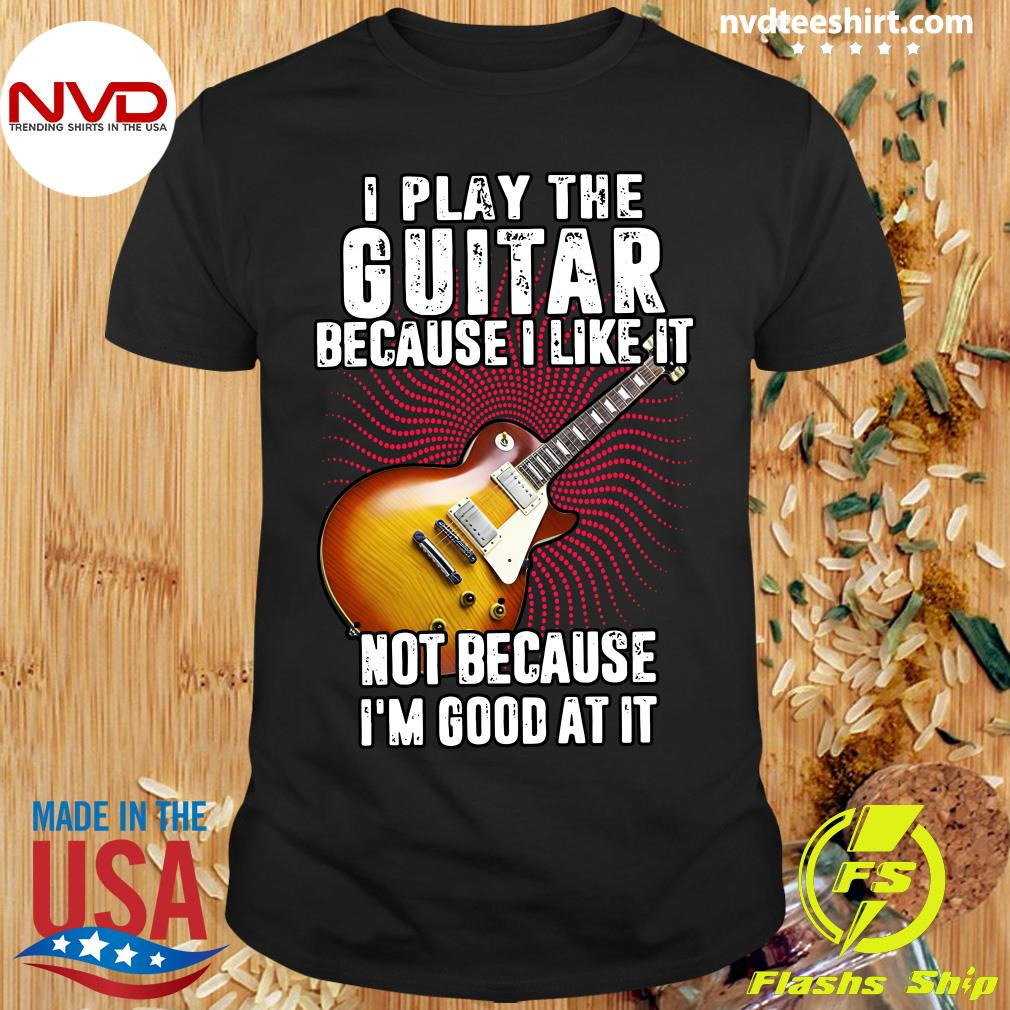 Official I Play The Guitar Because I Like It Not Because I'm Good At It Shirt