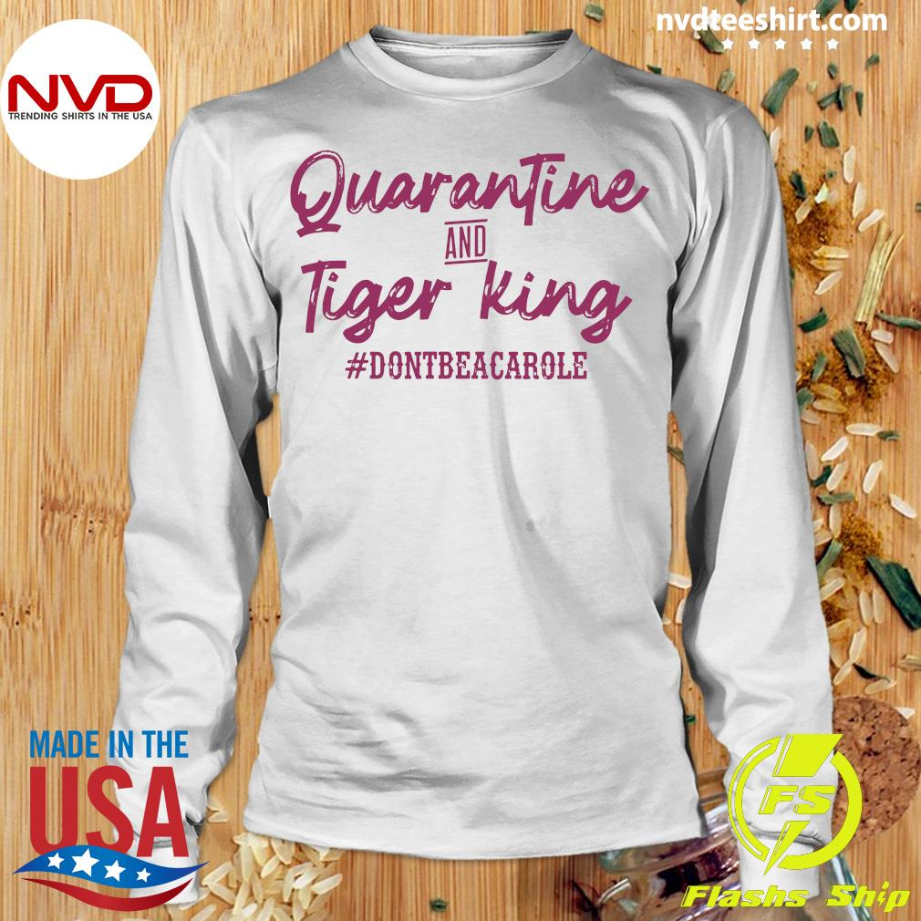 Official Quarantine And Tiger King #dontbeacarole Shirt Longsleeve