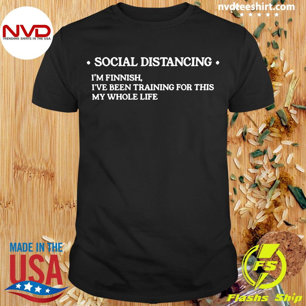 Official Social Distancing I'm Finnish I've Been Training For This My Whole Life Shirt