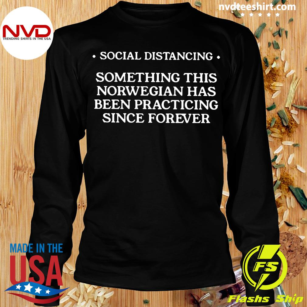 Social Distancing Something This Norwegian Has Been Practicing Since Forever Shirt Longsleeve