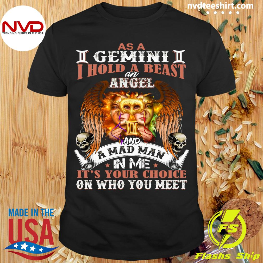 As A I Gemini II I Hold A Beast An Angel And A Mad Man In Me It's Your Choice On Who You Meet Shirt
