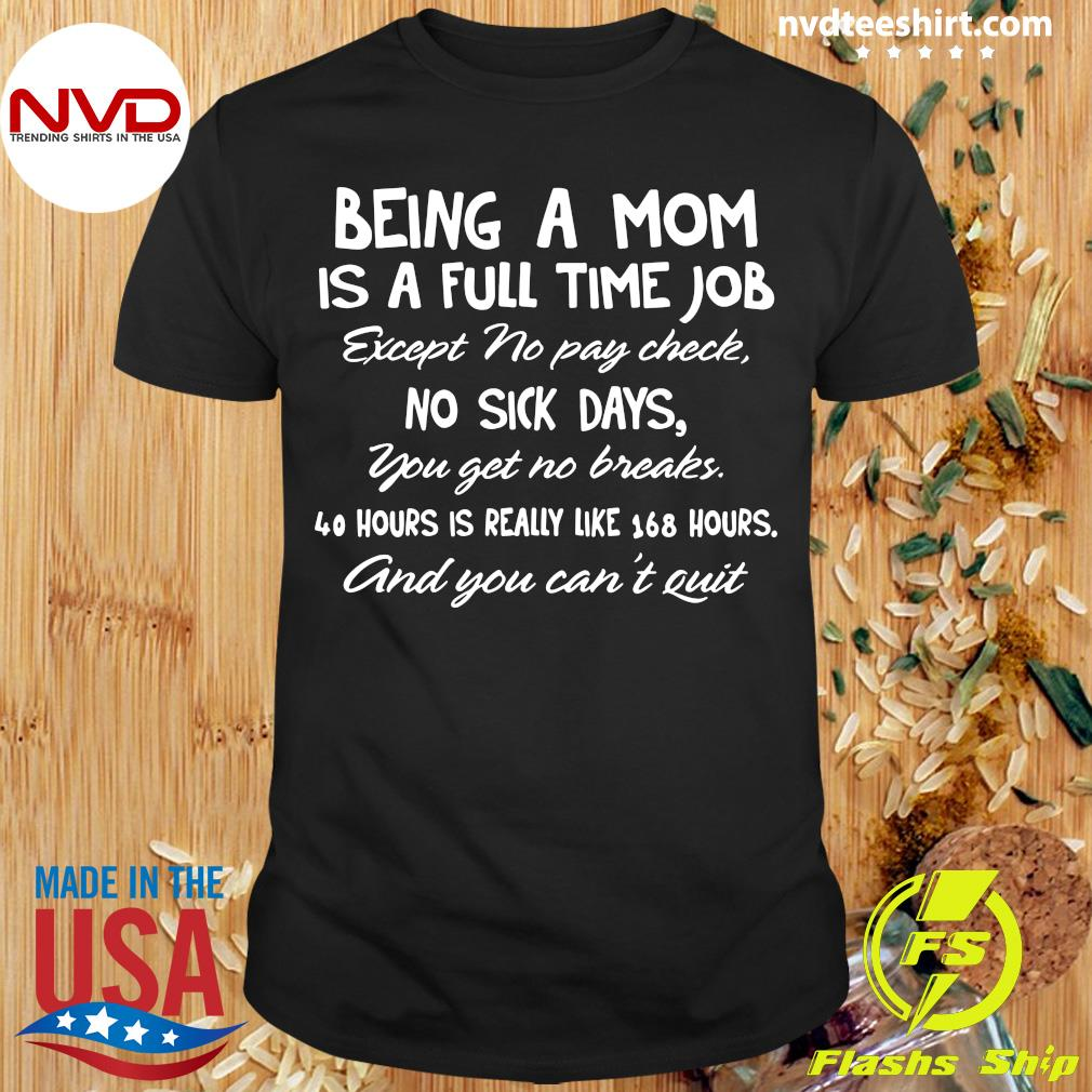 Being A Mom Is A Full Time Job Except No Pay Check No Sick Day You Get No Breaks Shirt