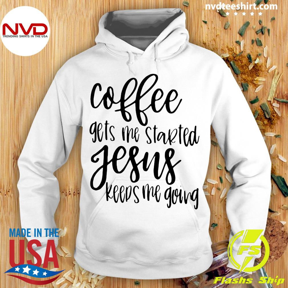 Coffee Gets Me Started Jesus Keeps Me Going Christian Coffee Gift Shirt Hoodie