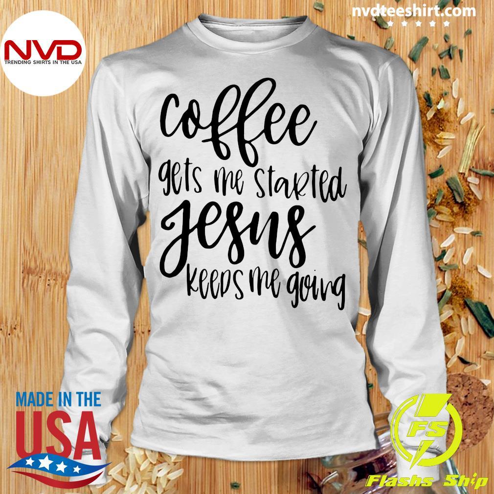 Coffee Gets Me Started Jesus Keeps Me Going Christian Coffee Gift Shirt Longsleeve
