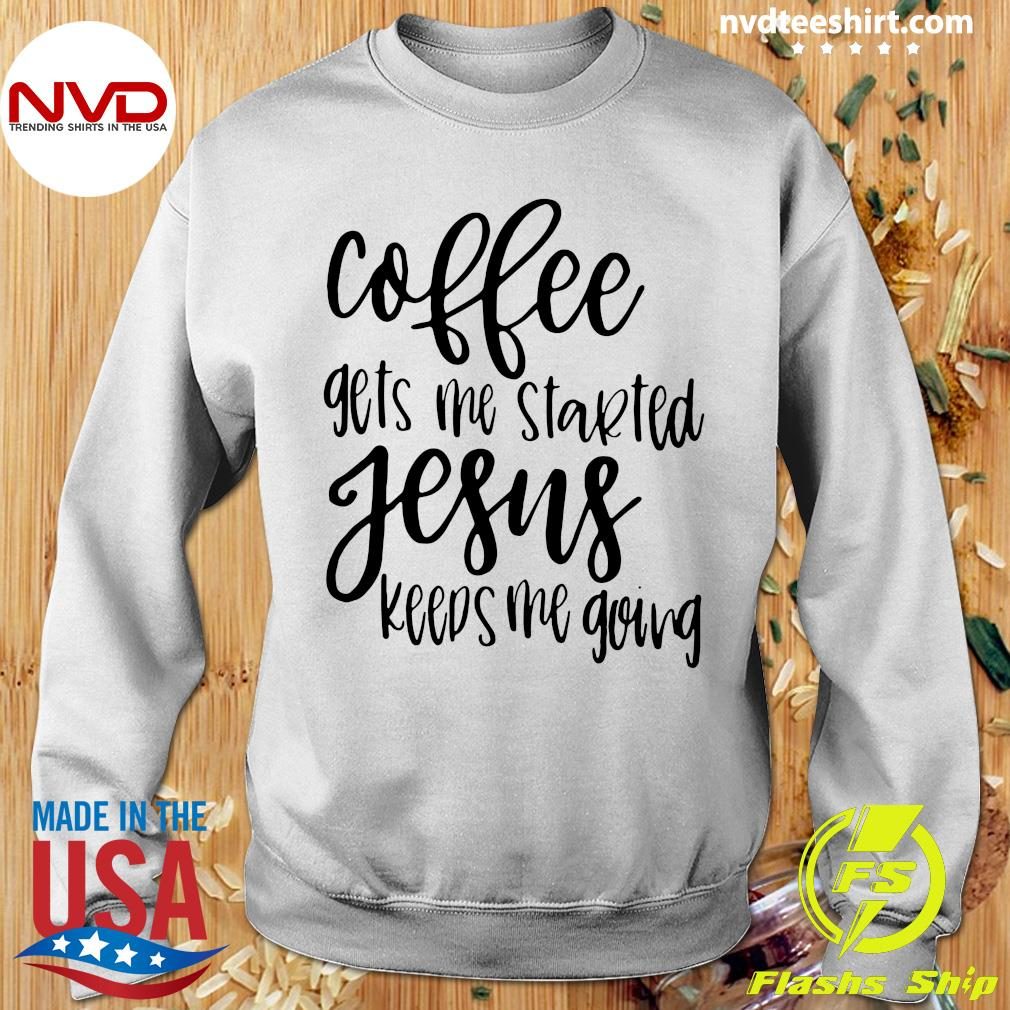 Coffee Gets Me Started Jesus Keeps Me Going Christian Coffee Gift Shirt Sweater