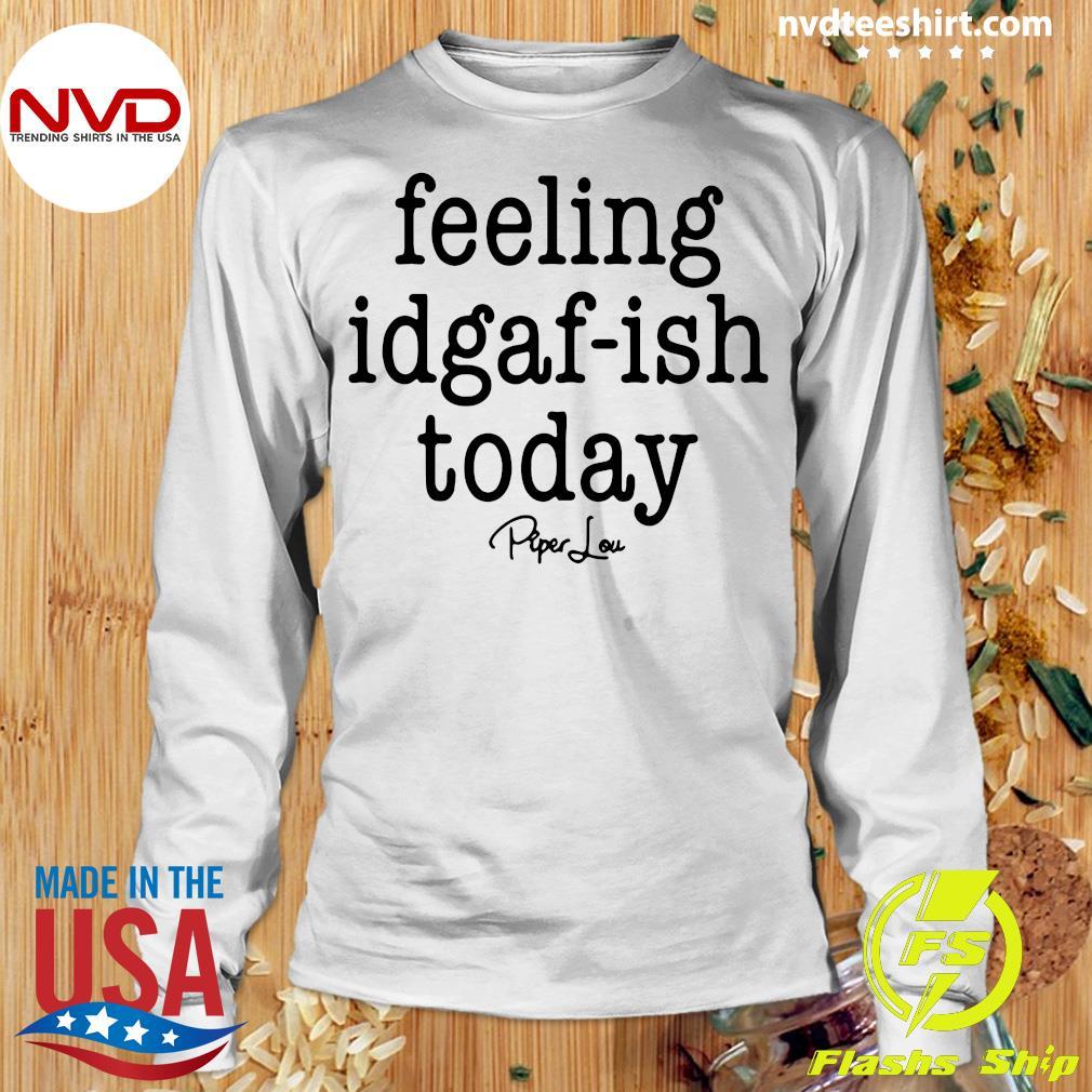 Funny Saying Kinda Feeling Idgaf Ish Today Vintage Shirt Longsleeve