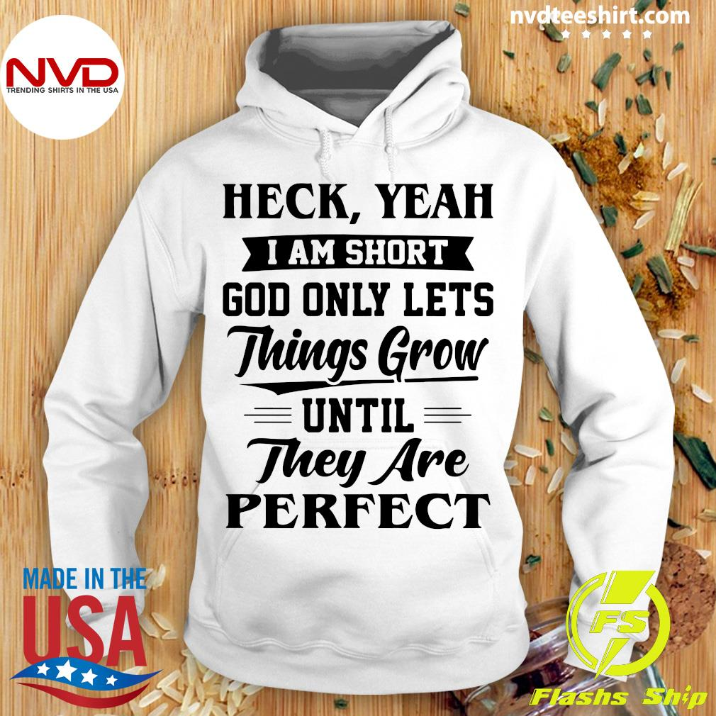 Heck Yeah I Am Short God Only Lets Things Grow Until They Are Perfect Vintage Shirt Hoodie
