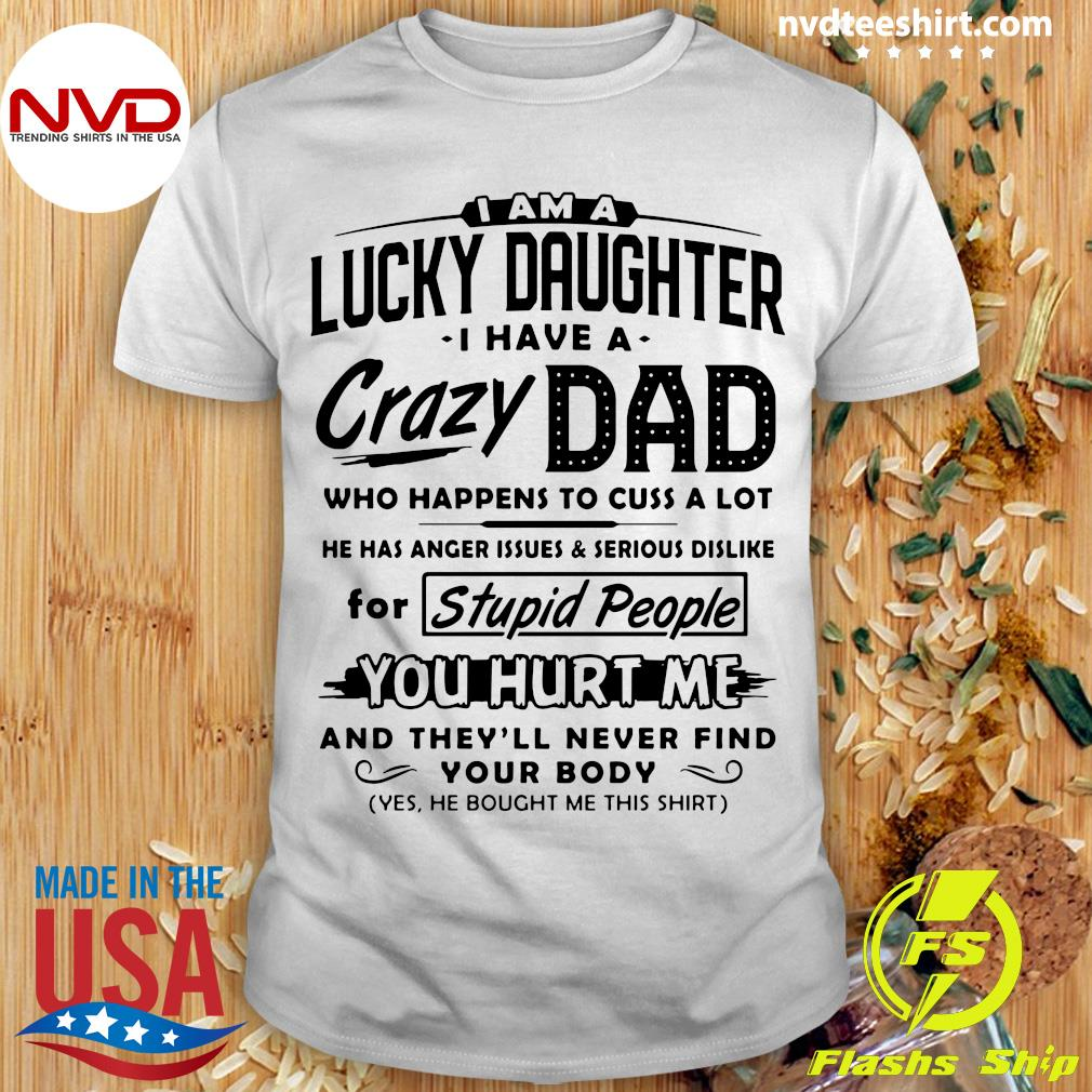 I Am A Lucky Daughter I Have A Crazy Dad Who Happens To Cuss A Lot For Stupid People Shirt