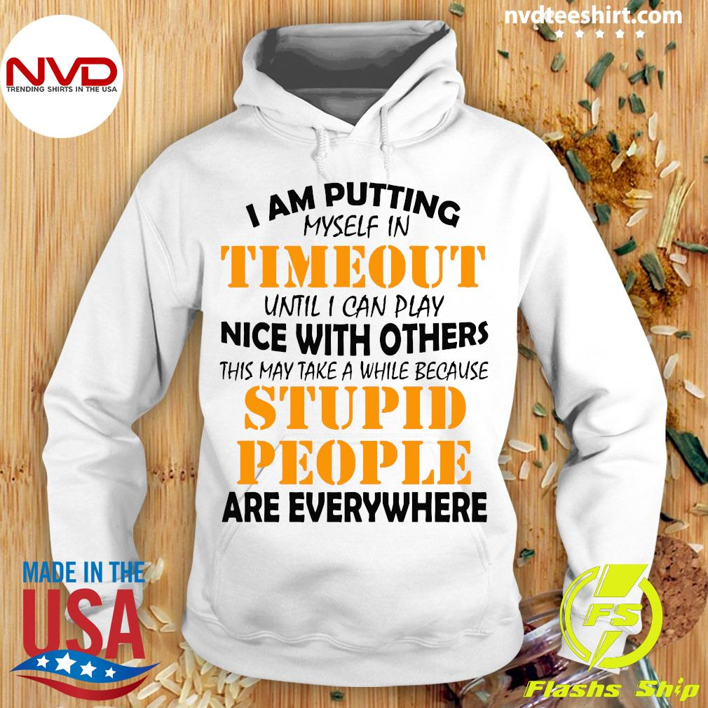 I Am Putting Myself In Timeout Until I Can Play Nice With Others Stupid People Are Everywhere Shirt Hoodie