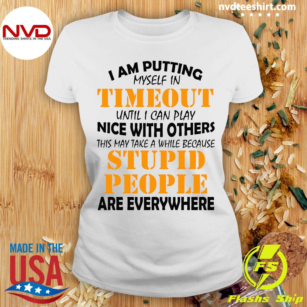 I Am Putting Myself In Timeout Until I Can Play Nice With Others Stupid People Are Everywhere Shirt Ladies tee