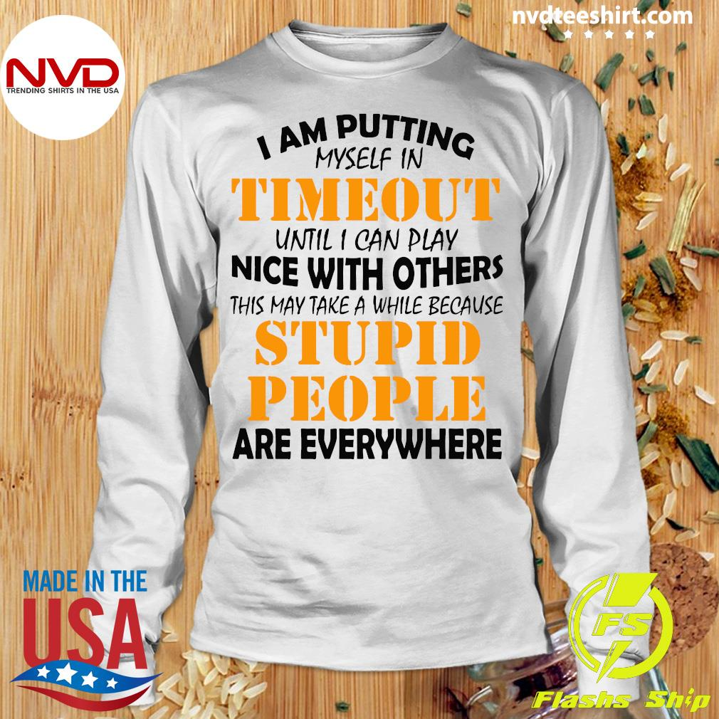I Am Putting Myself In Timeout Until I Can Play Nice With Others Stupid People Are Everywhere Shirt Longsleeve