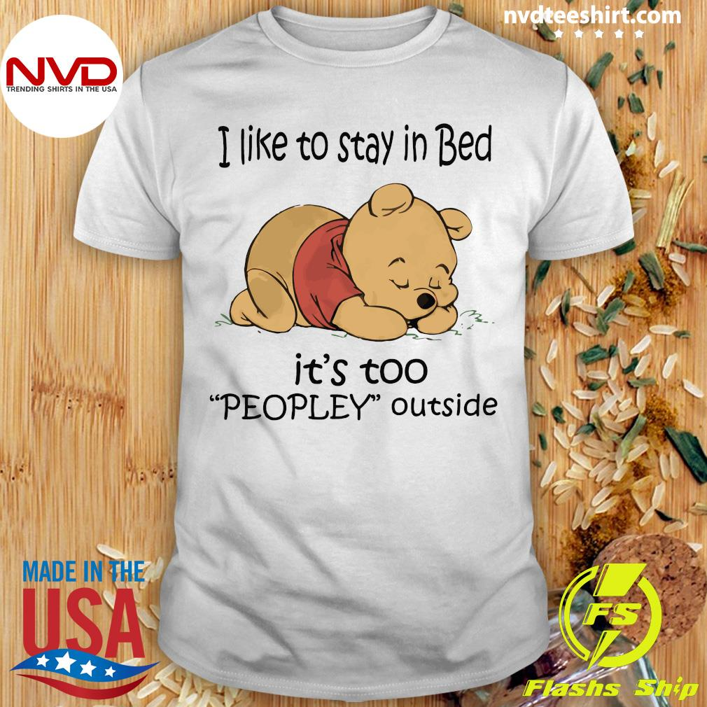 I Like To Stay In Bed It's Too Peopley Outside Pooh Love Shirt