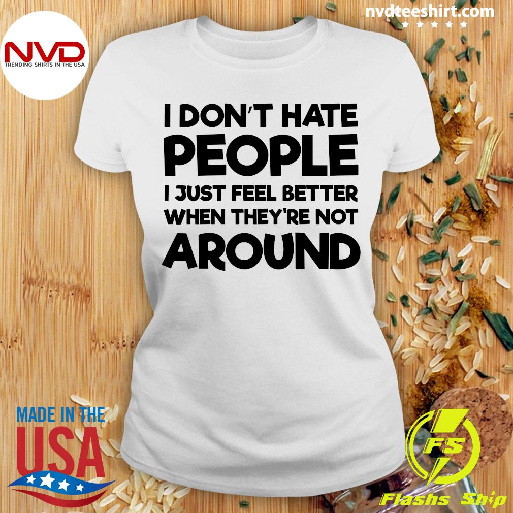 Official I Don't Hate People I Just Feel Better When They're Not Around Shirt Ladies tee