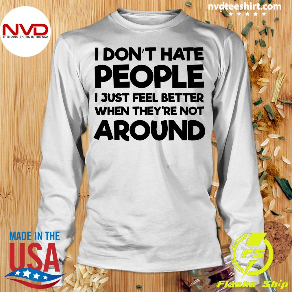 Official I Don't Hate People I Just Feel Better When They're Not Around Shirt Longsleeve
