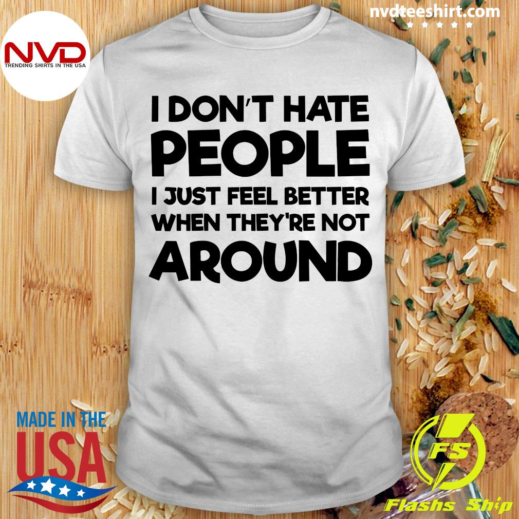 Official I Don't Hate People I Just Feel Better When They're Not Around Shirt