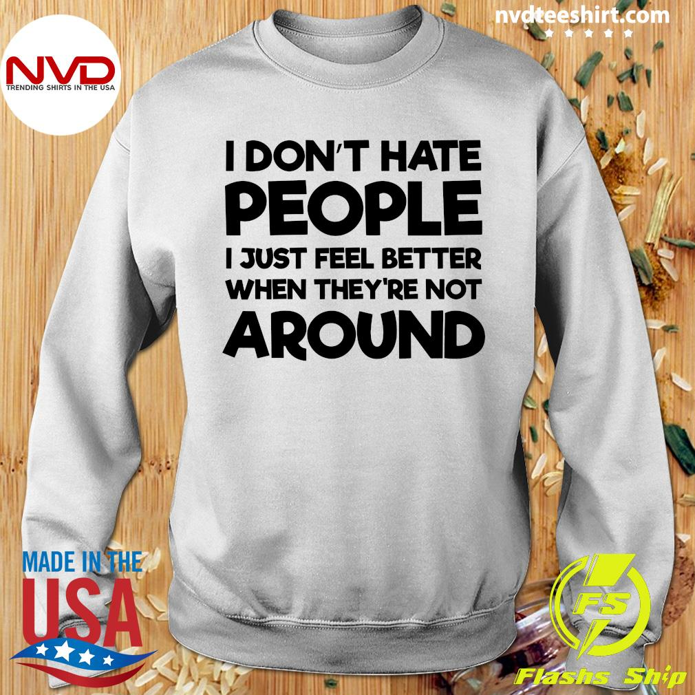 Official I Don't Hate People I Just Feel Better When They're Not Around Shirt Sweater