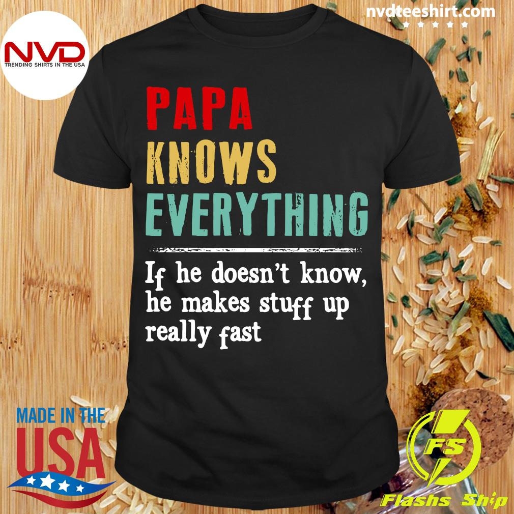 Official Papa Knows Everything If He Doesn't Know He Makes Stuff Up Really Fast Shirt