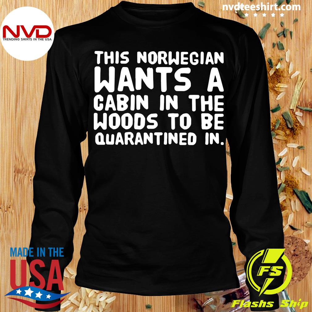 Official This Norwegian Wants A Cabin In The Woods To Be Quarantined In Shirt Longsleeve