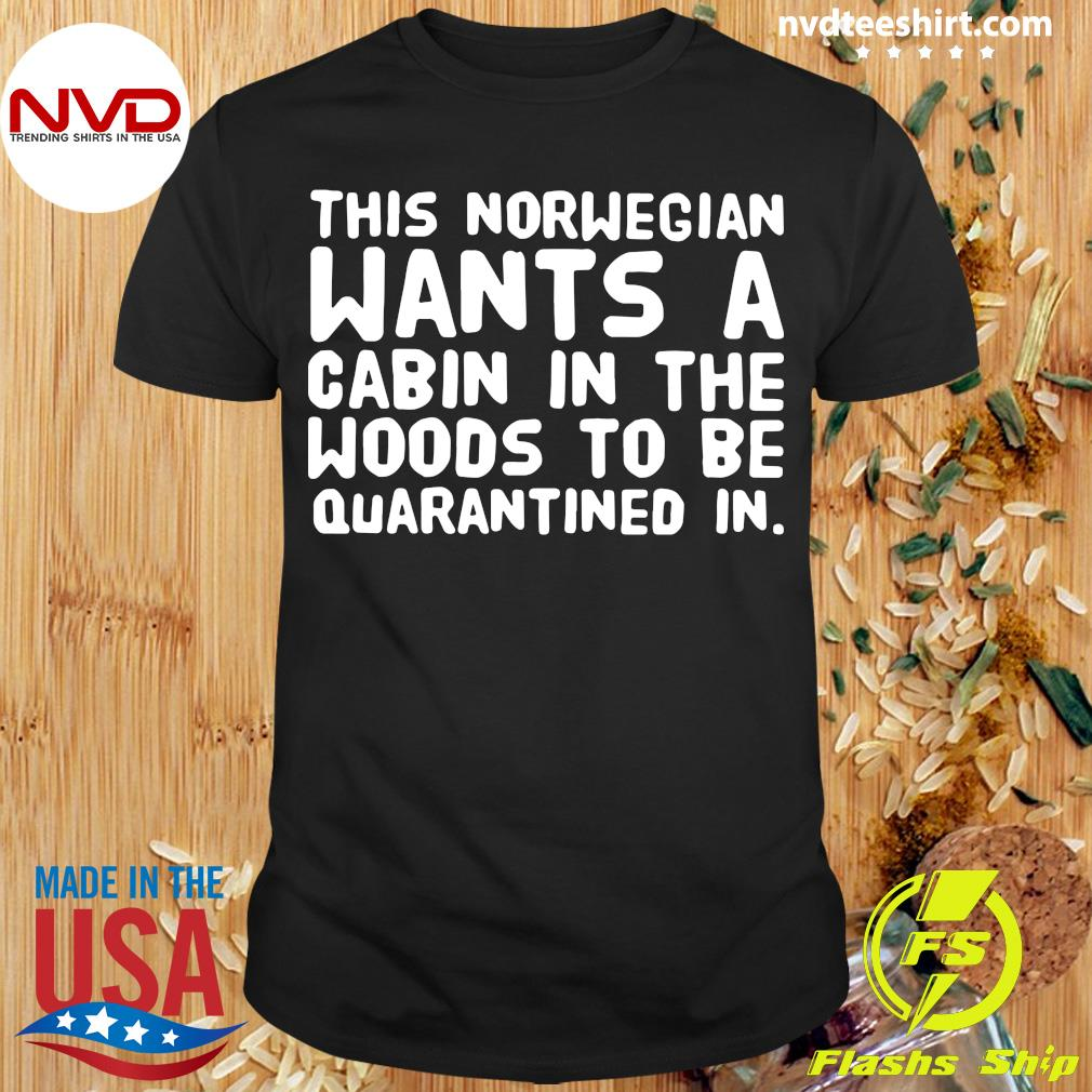 Official This Norwegian Wants A Cabin In The Woods To Be Quarantined In Shirt