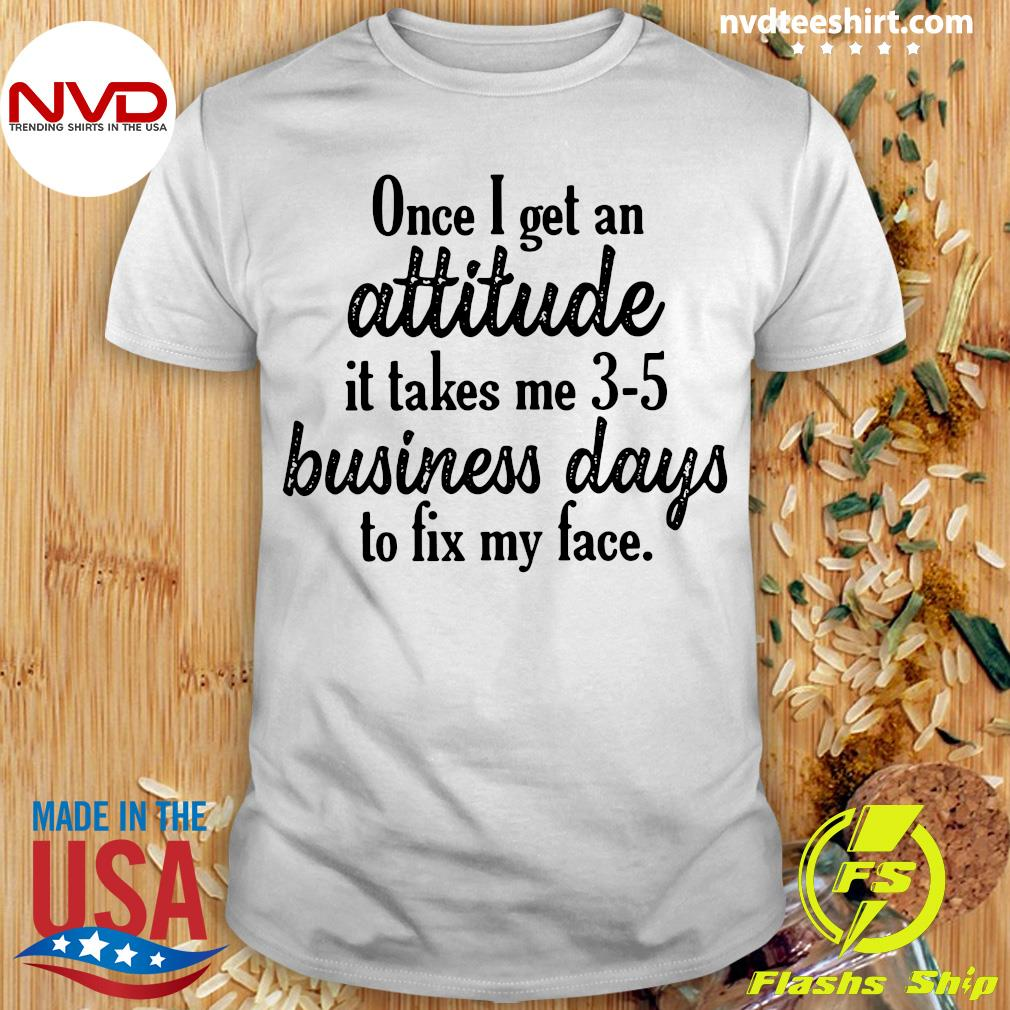 Once I Get An Attitude It Takes Me 3 5 Business Days To Fix My Face Vintage Shirt