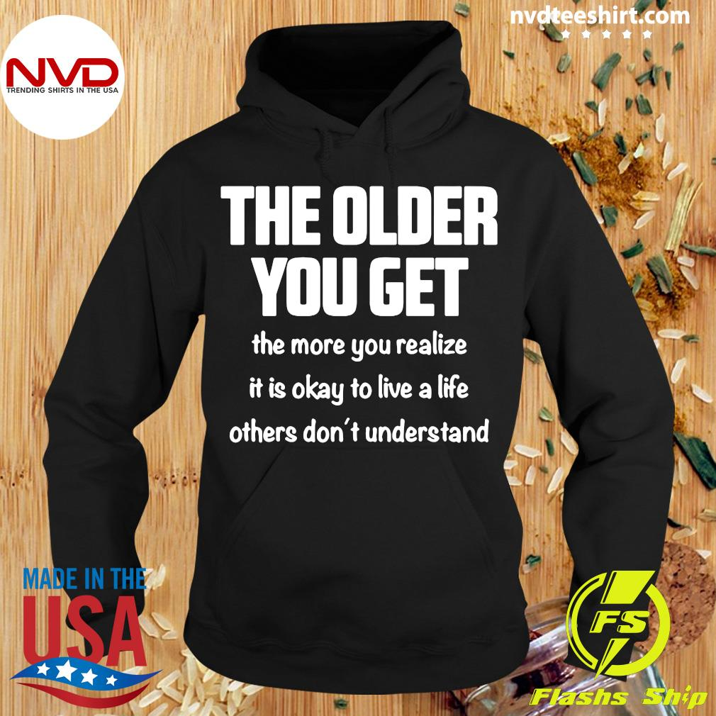 The Older You Get The More You Realize It Is Okay To Live A Life Others Don't Understand Shirt Hoodie