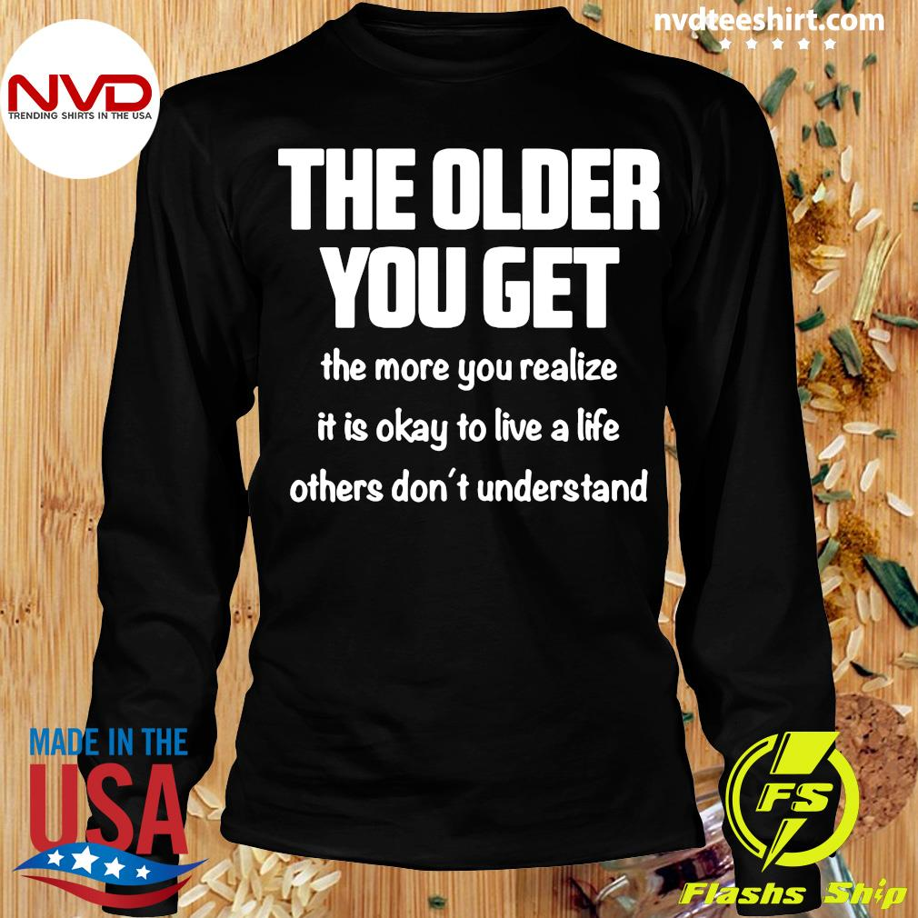 The Older You Get The More You Realize It Is Okay To Live A Life Others Don't Understand Shirt Longsleeve